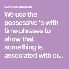 We use the possessive 's with time phrases to show that something is associated with or belongs to a period of time.