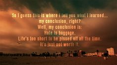 Hate is baggage. Life's too short to be pissed off all the time.