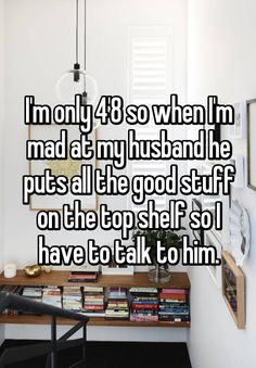 """I'm only 4'8 so when I'm mad at my husband he puts all the good stuff on the top shelf so I have to talk to him."""