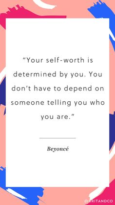 """Your self-worth is determined by you. You don't have to depend on someone telling you who you are."" What an empowering quote from Beyoncé."
