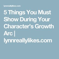 5 Things You Must Show During Your Character's Growth Arc | lynnreallylikes.com