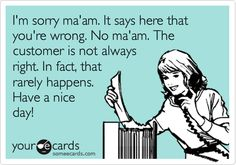 I'm sorry ma'am. It says here that you're wrong. No ma'am. The customer is not always right. In fact, that rarely happens. Have a nice day!