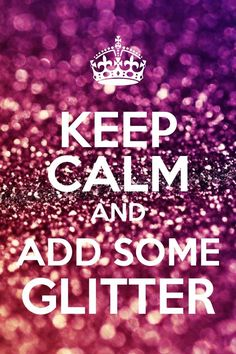 Finally one of these keep calm things I can get behind!! Taffie loves glitter :)