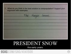 """-""""What do you think is te best solution to overpopulation? Support your argument with examples"""" -""""The Hunger Games"""" -President Snow, the early years. Hunger Games Memes, Hunger Games Fandom, Hunger Games Catching Fire, Hunger Games Trilogy, Tribute Von Panem, Jenifer Lawrence, Book Memes, Mockingjay, The Hunger Games"""