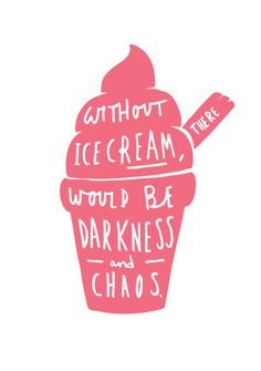 Without Ice Cream there would be darkness and chaos. Hmm, does that mean we have to save it for Sundaes?