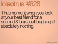 Laughing at your best friend at nothing. Happens to me all the time!