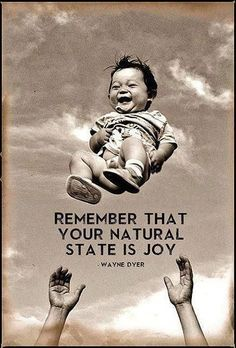 Remember that your natural state is joy.   ~Wayne Dyer