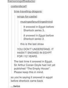 WUT. SHERLOCK CAME BACK FROM THE DEAD RIGHT AFTER IT SNOWED IN EGYPT. AGGH