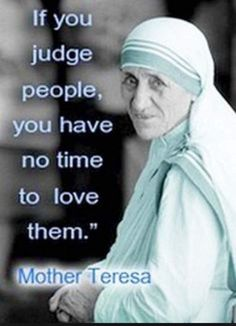 If you judge people, you have no time to love them - Mother Teresa One of my all time favorite quotes Great Quotes, Quotes To Live By, Me Quotes, Motivational Quotes, Inspirational Quotes, Change Quotes, Attitude Quotes, Strong Quotes, Famous Quotes