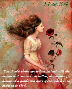 <3 <3 1 Peter 3:4 You should clothe yourselves instead with the beauty that comes from within, the unfading beauty of a gentle and quiet spirit, which is so precious to God.