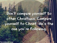 .....Compare yourself to Christ; He's the one you're following.