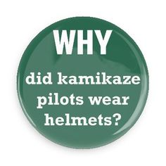 Funny Buttons - Custom Buttons Promotional Badges - Funny Philosophical Sayings Pins - Wacky Buttons - Why did kamikaze pilots wear helmets?