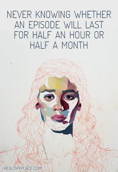 Quote on bipolar: Never knowing whether an episode will last for half an hour or half a month.  www.HealthyPlace.com