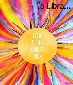 To Libra  - 'look at the bright side'   (zeynepturan/twitburc/horoscope /astrology)