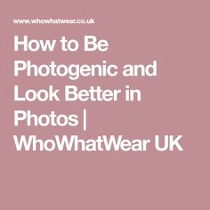 How to Be Photogenic and Look Better in Photos | WhoWhatWear UK
