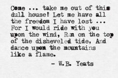 """""""For I would ride with you upon the wind, Run on the top of the disheveled tide, And dance upon the mountains like a flame"""" -W.B. Yeats"""