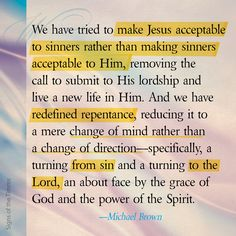 """""""We have tried to make Jesus acceptable to sinners rather than making sinners acceptable to Him, removing the call to submit to His lordship and live a new life in Him. And we have redefined repentance, reducing it to a mere change of mind rather than a change of direction…"""" —Michael Brown #jesuschrist #forgivingsin #hopeinthelord #repentance #quotes #michaelbrown #grace #godsgrace"""