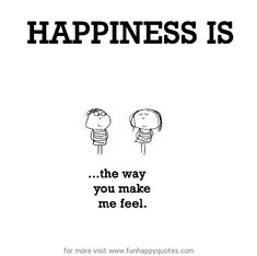 Happiness is, the way you make me feel. - Funny & Happy Quotes