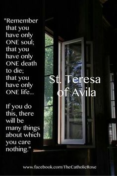 "Quote of the Day – August 3 #pinterest ""Remember that you have only ONE soul; that you have only ONE death to die; that you have only ONE life……… If you do this there will be many things about which you care nothing."" ~~~~~ St Teresa of Avila ~~~~~"