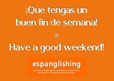 ¡Que tengas un buen fin de semana! = Have a good weekend!