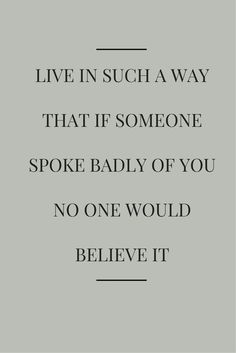 Live in such a way that if someone spoke badly of you no one would believe it.