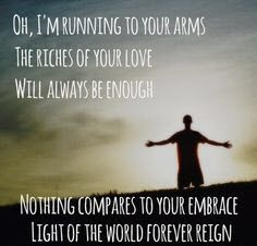 Oh, I'm running to your arms The riches of your love will always be enough. Nothing compares to your embrace Light of the world forever reign. #cdff #onlinedating #christianinspiration