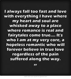 I always fall too fast and love with everything I have where my heart and soul are whisked away to a place where romance is real and fairytales come true.... It's who I am at my very core, a hopeless romantic who will forever believe in true love regardless of the pain suffered along the way.