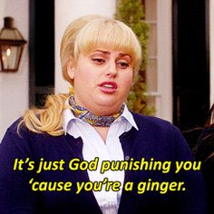 """I have nodes."" ""Don't worry. It's just God punishing you for being a ginger."" -Fat Amy. This is the part where everyone in my house looks at me."