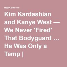 Kim Kardashian and Kanye West — We Never 'Fired' That Bodyguard … He Was Only a Temp | MajorCeleb.com