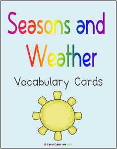Seasons and Weather Vocabulary Cards - PDF file    10 pages designed by Clever Classroom.    Introduce the weather elements by asking children to identify the types of weather that you see in your region and then country and also other parts of the world. Match the weather cards to the weather that you are experiencing on any given day, during your morning work routine. Label the type of weather that you had yesterday and predict the weather they you may have tomorrow. Discuss how weather  $