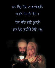 "Sri Guru Granth Sahib Ji says, they are not called the true husband and wife, who sit (or live) together. Only when they live as if one light in two forms (in other words, even though they have two different bodies, but are one in all their thoughts and deeds), they are called (true) husband and wife."" ਇਸਤਰੀ ਤੇ ਪਤੀ ਇਹ ਨਹੀਂ ਆਖੇ ਜਾਂਦੇ ਜੋ (ਕੇਵਲ ਸਰੀਰਕ ਤੌਰ ਤੇ) ਇਕਠੇ ਹੋ ਕੇ ਬੈਠਣ । ਸ਼ਕਲਾਂ (ਭਾਵੇਂ) ਦੋ ਹੋਣ (ਪਰ ਅੰਦਰਲੀ) ਜੋਤਿ ਇਕ ਹੋਵੇ, (ਸਹੀ ਅਰਥਾਂ ਵਿੱਚ) ਓਹੀ ਇਸਤਰੀ ਤੇ ਪਤੀ ਕਹੇ ਜਾਂਦੇ ਹਨ।੩।"