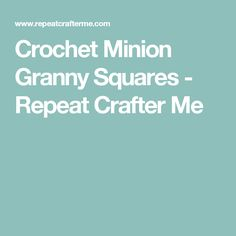 Crochet Minion Granny Squares - Repeat Crafter Me