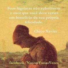 Suas lágrimas não substituem o suor que você deve verter em benefício de sua felicidade. Chico Xavier https://www.facebook.com/nascervariasvezes  #pensamentos #espirita #chicoxavier tristeza chorar