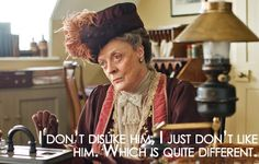 """""""I don't dislike him, I just don't like him. Which is quite different."""" -Dowager Countess from Downton Abbey"""