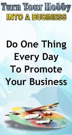business advice do one thing every day to promote your business learn how to turn your hobby into a side hustle income or a full time income with this - Hobby Into Business Hobby Work Turning Hobby Into Business