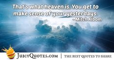 Enjoy these great Afterlife Quotes. Heaven and Afterlife Quote Afterlife Quotes, Daily Quotes, Best Quotes, Paradise Quotes, Dog Heaven Quotes, Mitch Albom, Jokes Quotes, Make Sense, Quotes About God