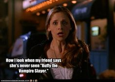 Every girl needs to experience Buffy. Heck, every person in general.