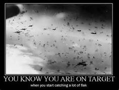 You know you are on target when you start catching a lot of flak.