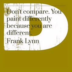 """""""Don't compare. You paint differently because you are different."""" -Frank Lynn"""