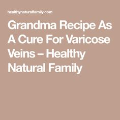 Grandma Recipe As A Cure For Varicose Veins – Healthy Natural Family