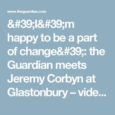 'I'm happy to be a part of change': the Guardian meets Jeremy Corbyn at Glastonbury – video | Politics | The Guardian