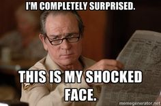 Tommy Lee Jones  - I'm completely surprised. This is my shocked face.
