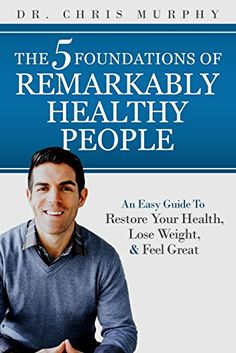 The 5 Foundations of Remarkably Healthy People: An Easy Guide to Restore Your Health, Lose Weight and Feel Great by [Murphy , Dr. Chris]