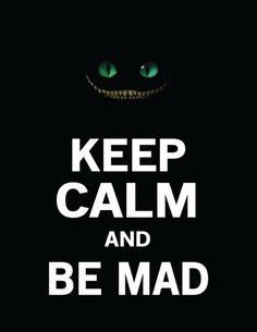 Alice in Wonderland. Keep Calm  Be Mad!