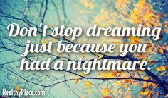 Quote: Don't stop dreaming just because you had a nightmare.    www.HealthyPlace.com