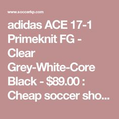 adidas ACE 17-1 Primeknit FG - Clear Grey-White-Core Black - $89.00 : Cheap soccer shoes,nike soccer cleats outlet - 65% off,Free shipping worldwide!