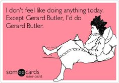 I don't feel like doing anything today. Except Gerard Butler, I'd do Gerard Butler.