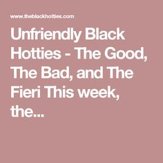 Unfriendly Black Hotties - The Good, The Bad, and The Fieri This week, the...