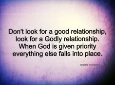 Don't look for a good relationship, look for a Godly relationship. When God is given priority everything else falls into place. - Angela Waddington Chavez