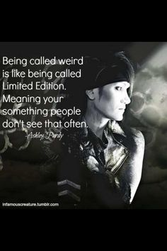 """Being called weird is like being called Limited Edition. Meaning you're something people don't see that often."" --Ashley Purdy; Black Veil Brides"